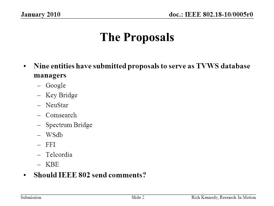 doc.: IEEE /0005r0 Submission The Proposals Nine entities have submitted proposals to serve as TVWS database managers –Google –Key Bridge –NeuStar –Comsearch –Spectrum Bridge –WSdb –FFI –Telcordia –KBE Should IEEE 802 send comments.