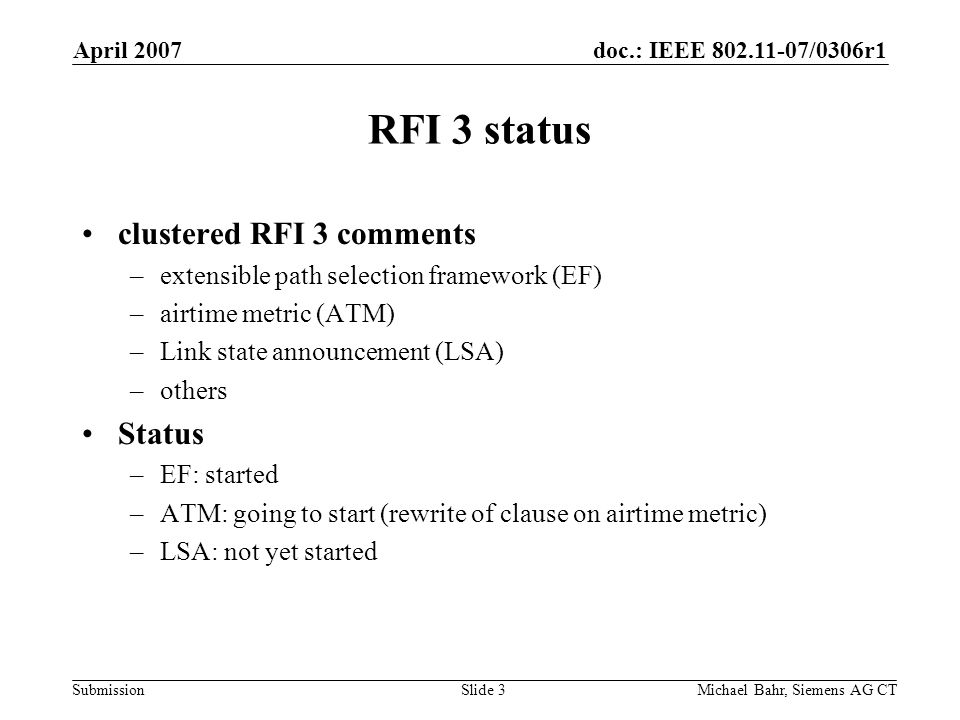 doc.: IEEE 802.11-07/0306r1 Submission April 2007 Michael Bahr, Siemens AG CTSlide 3 RFI 3 status clustered RFI 3 comments –extensible path selection framework (EF) –airtime metric (ATM) –Link state announcement (LSA) –others Status –EF: started –ATM: going to start (rewrite of clause on airtime metric) –LSA: not yet started