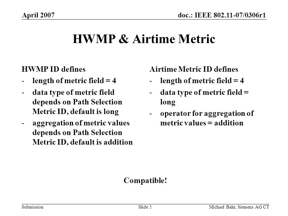 doc.: IEEE 802.11-07/0306r1 Submission April 2007 Michael Bahr, Siemens AG CTSlide 5 HWMP & Airtime Metric HWMP ID defines -length of metric field = 4 -data type of metric field depends on Path Selection Metric ID, default is long -aggregation of metric values depends on Path Selection Metric ID, default is addition Airtime Metric ID defines -length of metric field = 4 -data type of metric field = long -operator for aggregation of metric values = addition Compatible!
