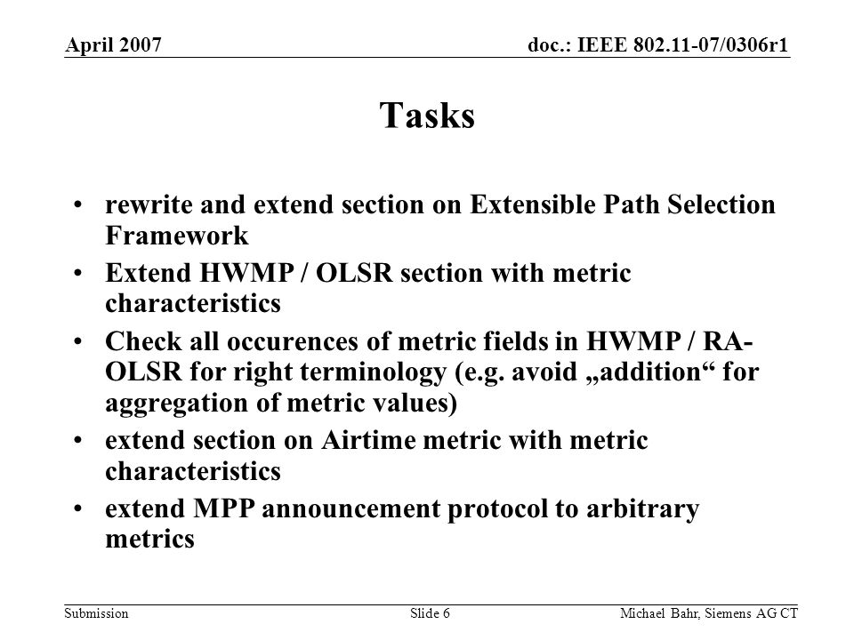doc.: IEEE /0306r1 Submission April 2007 Michael Bahr, Siemens AG CTSlide 6 Tasks rewrite and extend section on Extensible Path Selection Framework Extend HWMP / OLSR section with metric characteristics Check all occurences of metric fields in HWMP / RA- OLSR for right terminology (e.g.