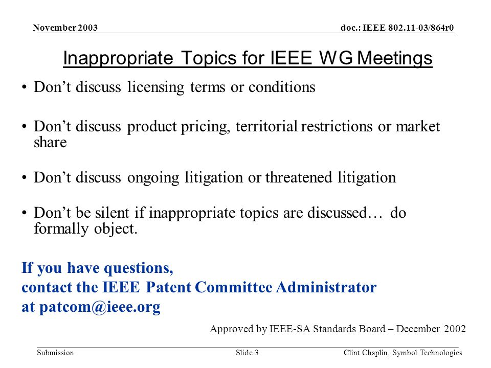 doc.: IEEE 802.11-03/864r0 Submission November 2003 Clint Chaplin, Symbol TechnologiesSlide 3 Inappropriate Topics for IEEE WG Meetings Don't discuss licensing terms or conditions Don't discuss product pricing, territorial restrictions or market share Don't discuss ongoing litigation or threatened litigation Don't be silent if inappropriate topics are discussed… do formally object.