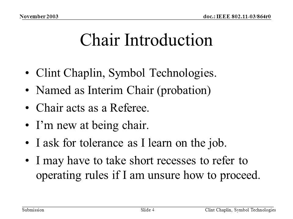 doc.: IEEE 802.11-03/864r0 Submission November 2003 Clint Chaplin, Symbol TechnologiesSlide 4 Chair Introduction Clint Chaplin, Symbol Technologies.