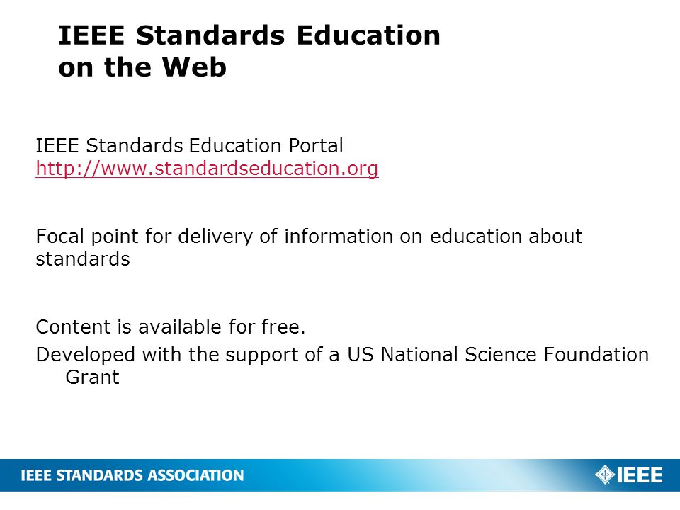 IEEE Standards Education on the Web IEEE Standards Education Portal http://www.standardseducation.org http://www.standardseducation.org Focal point for delivery of information on education about standards Content is available for free.