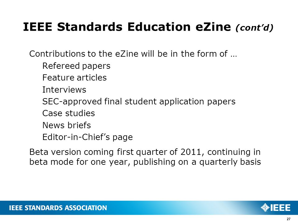 IEEE Standards Education eZine (cont'd) Contributions to the eZine will be in the form of … Refereed papers Feature articles Interviews SEC-approved final student application papers Case studies News briefs Editor-in-Chief's page Beta version coming first quarter of 2011, continuing in beta mode for one year, publishing on a quarterly basis 27