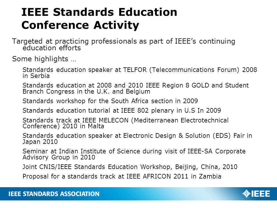 IEEE Standards Education Conference Activity Targeted at practicing professionals as part of IEEE's continuing education efforts Some highlights … Standards education speaker at TELFOR (Telecommunications Forum) 2008 in Serbia Standards education at 2008 and 2010 IEEE Region 8 GOLD and Student Branch Congress in the U.K.