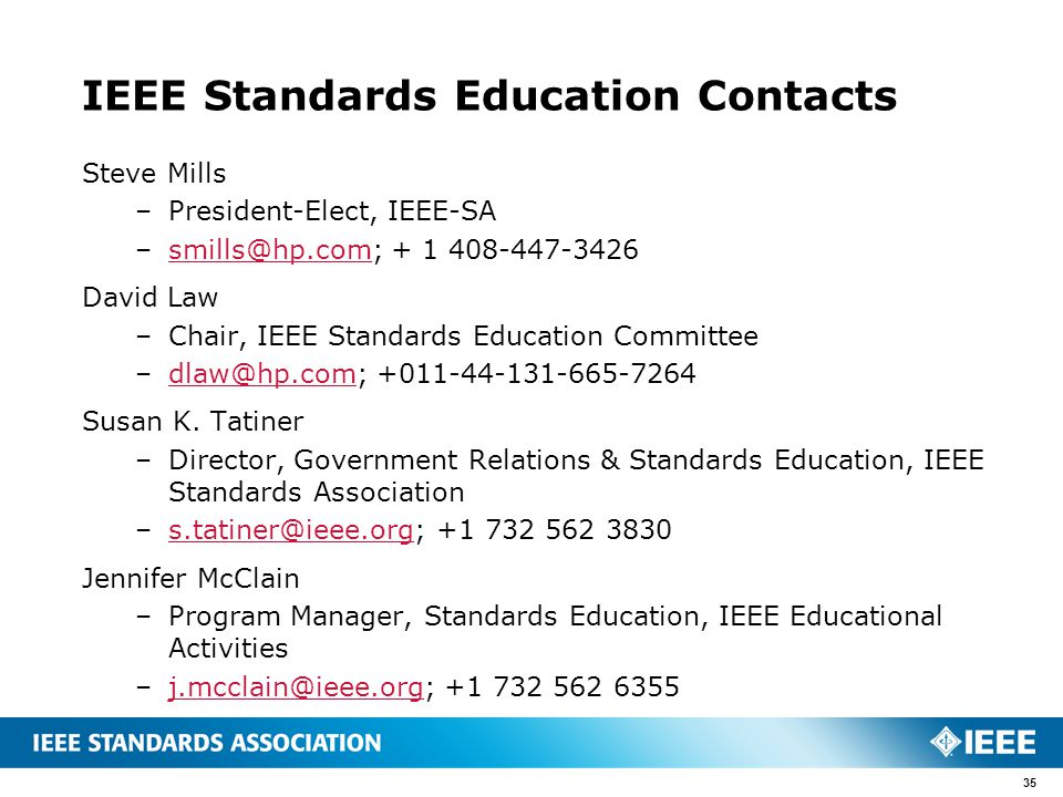 IEEE Standards Education Contacts Steve Mills –President-Elect, IEEE-SA –smills@hp.com; + 1 408-447-3426smills@hp.com David Law –Chair, IEEE Standards Education Committee –dlaw@hp.com; +011-44-131-665-7264dlaw@hp.com Susan K.