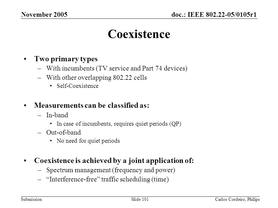 doc.: IEEE 802.22-05/0105r1 Submission November 2005 Carlos Cordeiro, PhilipsSlide 101 Coexistence Two primary types –With incumbents (TV service and