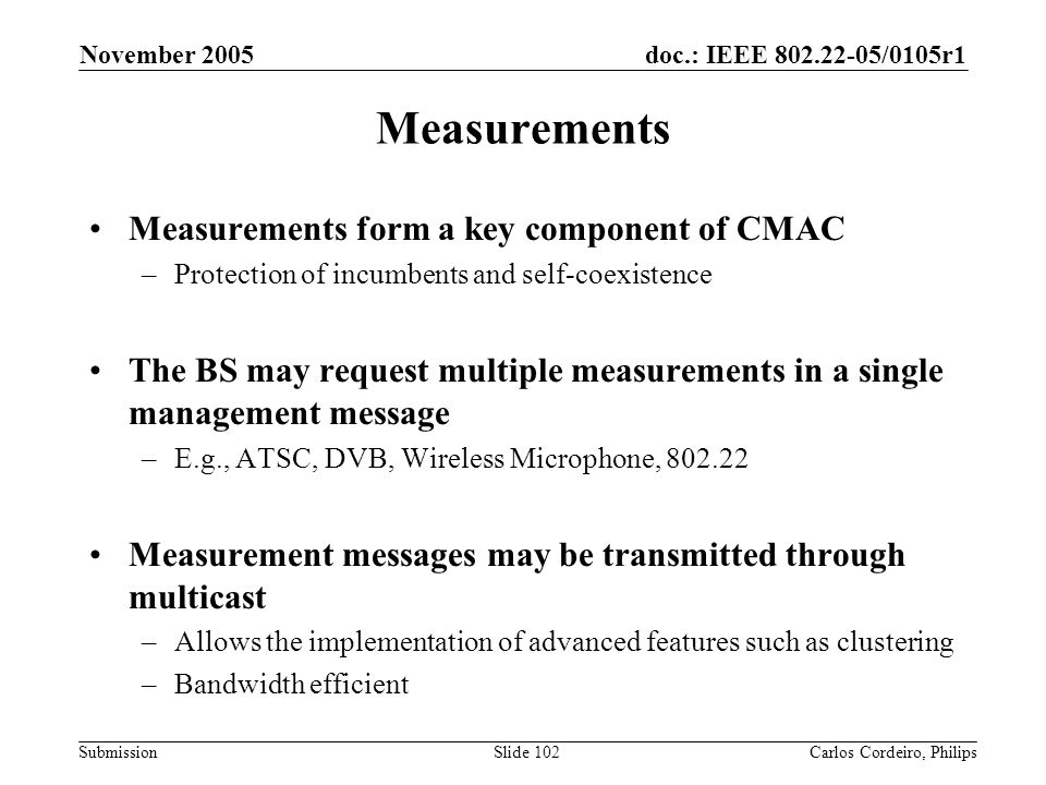 doc.: IEEE 802.22-05/0105r1 Submission November 2005 Carlos Cordeiro, PhilipsSlide 102 Measurements Measurements form a key component of CMAC –Protect