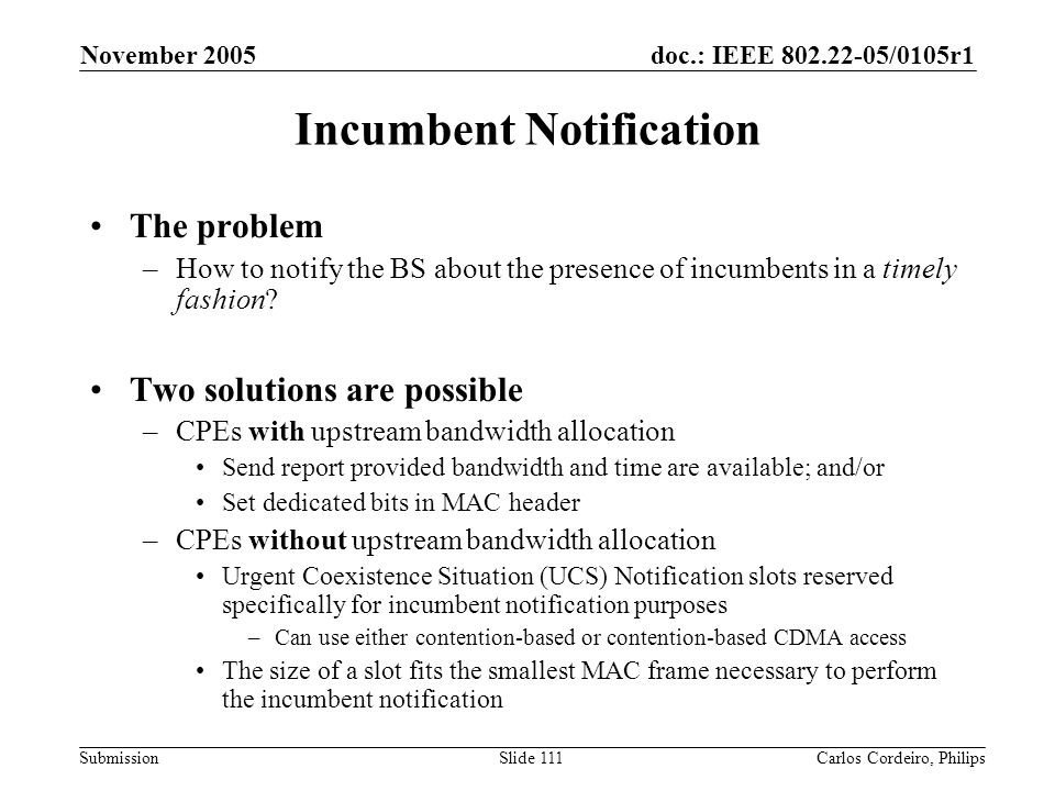doc.: IEEE 802.22-05/0105r1 Submission November 2005 Carlos Cordeiro, PhilipsSlide 111 Incumbent Notification The problem –How to notify the BS about