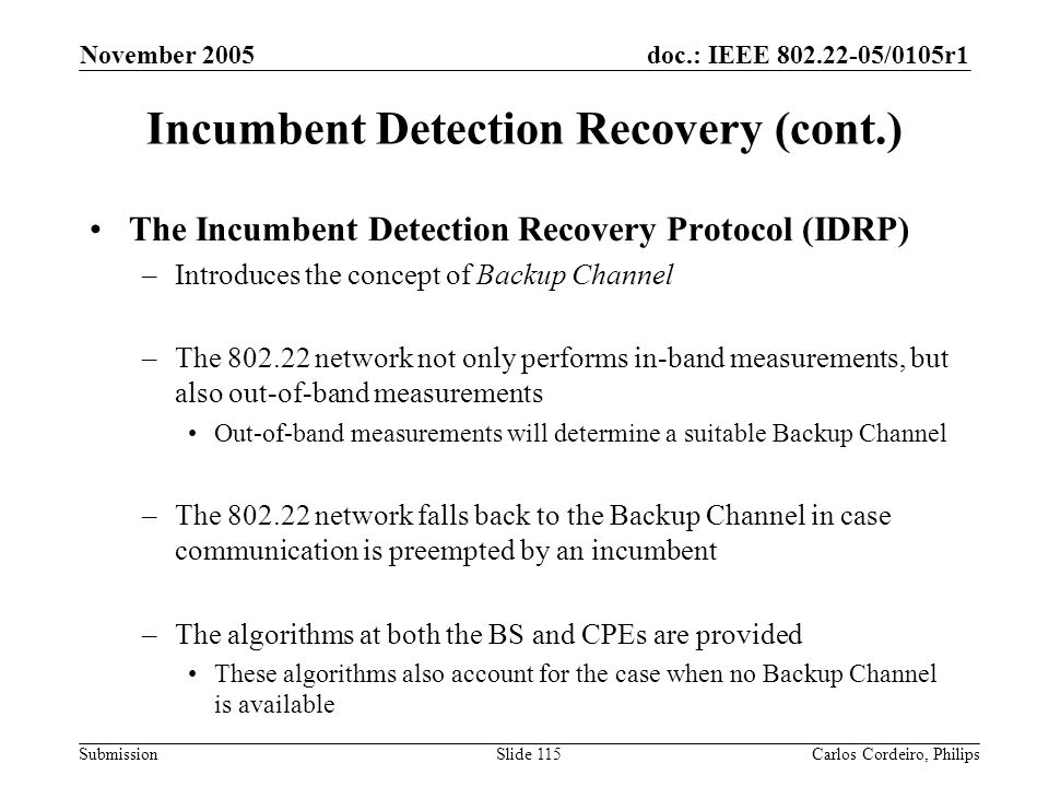 doc.: IEEE 802.22-05/0105r1 Submission November 2005 Carlos Cordeiro, PhilipsSlide 115 Incumbent Detection Recovery (cont.) The Incumbent Detection Re