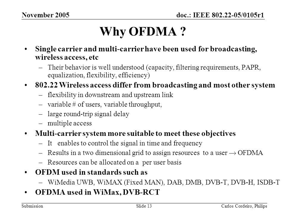doc.: IEEE 802.22-05/0105r1 Submission November 2005 Carlos Cordeiro, PhilipsSlide 13 Why OFDMA ? Single carrier and multi-carrier have been used for