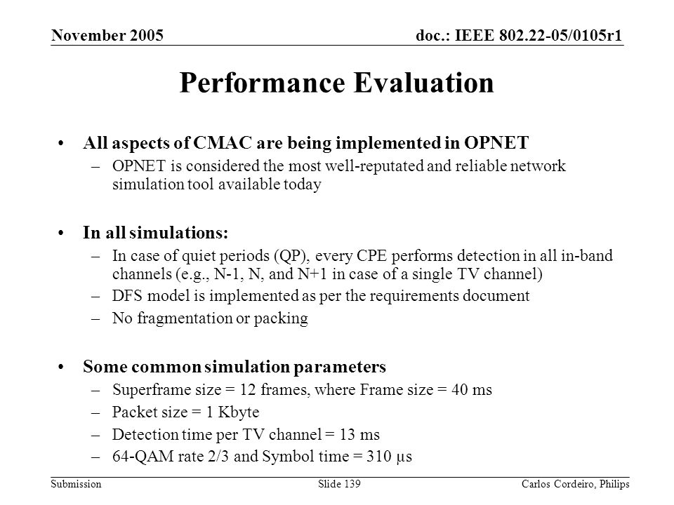 doc.: IEEE 802.22-05/0105r1 Submission November 2005 Carlos Cordeiro, PhilipsSlide 139 Performance Evaluation All aspects of CMAC are being implemente