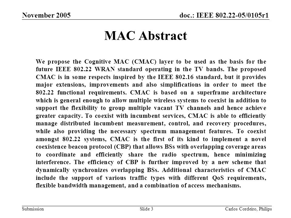 doc.: IEEE 802.22-05/0105r1 Submission November 2005 Carlos Cordeiro, PhilipsSlide 104 Measurements (cont.) Single measurements can be of various types –Signal specific measurement request TV system and Wireless microphones –Beacon measurement request CBP, BS, and Wireless microphone beacons –CPE statistics measurement request –Stop measurement request –Location configuration measurement request A range of parameters can be specified