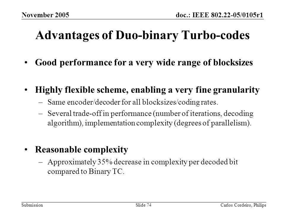 doc.: IEEE 802.22-05/0105r1 Submission November 2005 Carlos Cordeiro, PhilipsSlide 74 Advantages of Duo-binary Turbo-codes Good performance for a very