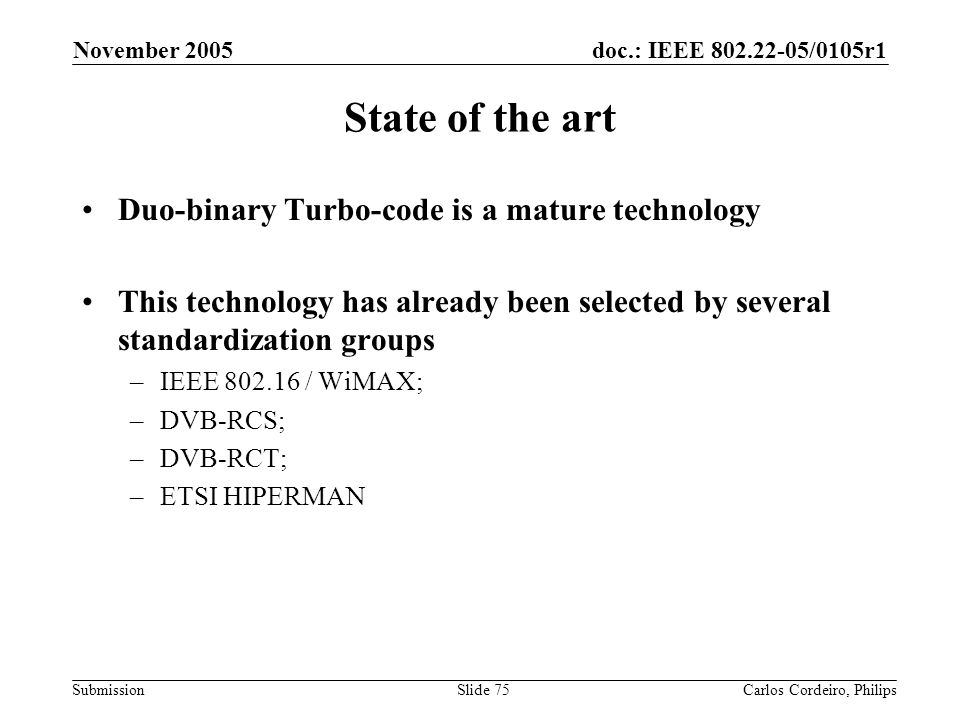 doc.: IEEE 802.22-05/0105r1 Submission November 2005 Carlos Cordeiro, PhilipsSlide 75 State of the art Duo-binary Turbo-code is a mature technology Th