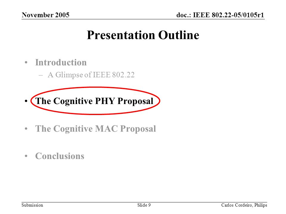 doc.: IEEE 802.22-05/0105r1 Submission November 2005 Carlos Cordeiro, PhilipsSlide 9 Presentation Outline Introduction –A Glimpse of IEEE 802.22 The C