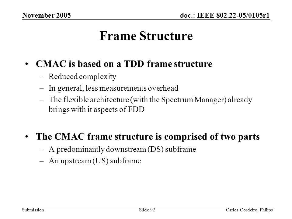 doc.: IEEE 802.22-05/0105r1 Submission November 2005 Carlos Cordeiro, PhilipsSlide 92 Frame Structure CMAC is based on a TDD frame structure –Reduced