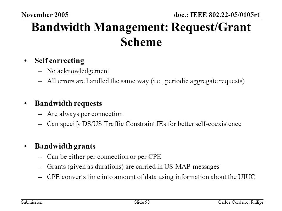 doc.: IEEE 802.22-05/0105r1 Submission November 2005 Carlos Cordeiro, PhilipsSlide 98 Bandwidth Management: Request/Grant Scheme Self correcting –No a