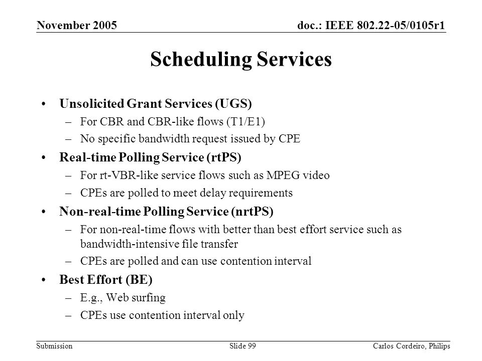 doc.: IEEE 802.22-05/0105r1 Submission November 2005 Carlos Cordeiro, PhilipsSlide 99 Scheduling Services Unsolicited Grant Services (UGS) –For CBR an