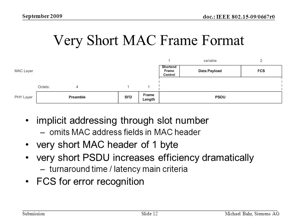 doc.: IEEE /0667r0 Submission September 2009 Michael Bahr, Siemens AGSlide 12 Very Short MAC Frame Format implicit addressing through slot number –omits MAC address fields in MAC header very short MAC header of 1 byte very short PSDU increases efficiency dramatically –turnaround time / latency main criteria FCS for error recognition