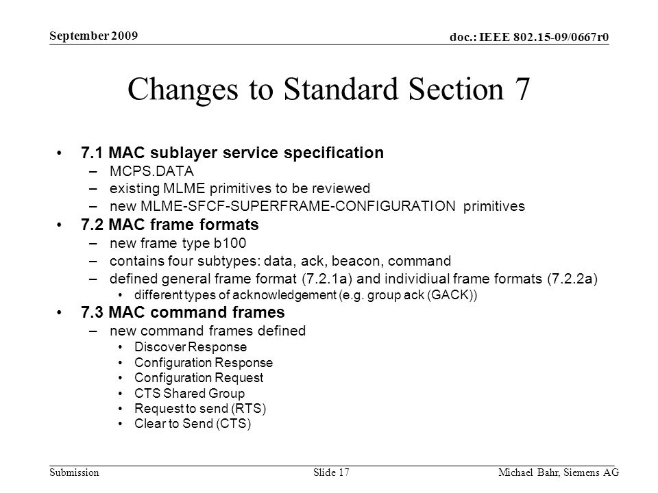 doc.: IEEE /0667r0 Submission September 2009 Michael Bahr, Siemens AGSlide 17 Changes to Standard Section MAC sublayer service specification –MCPS.DATA –existing MLME primitives to be reviewed –new MLME-SFCF-SUPERFRAME-CONFIGURATION primitives 7.2 MAC frame formats –new frame type b100 –contains four subtypes: data, ack, beacon, command –defined general frame format (7.2.1a) and individiual frame formats (7.2.2a) different types of acknowledgement (e.g.