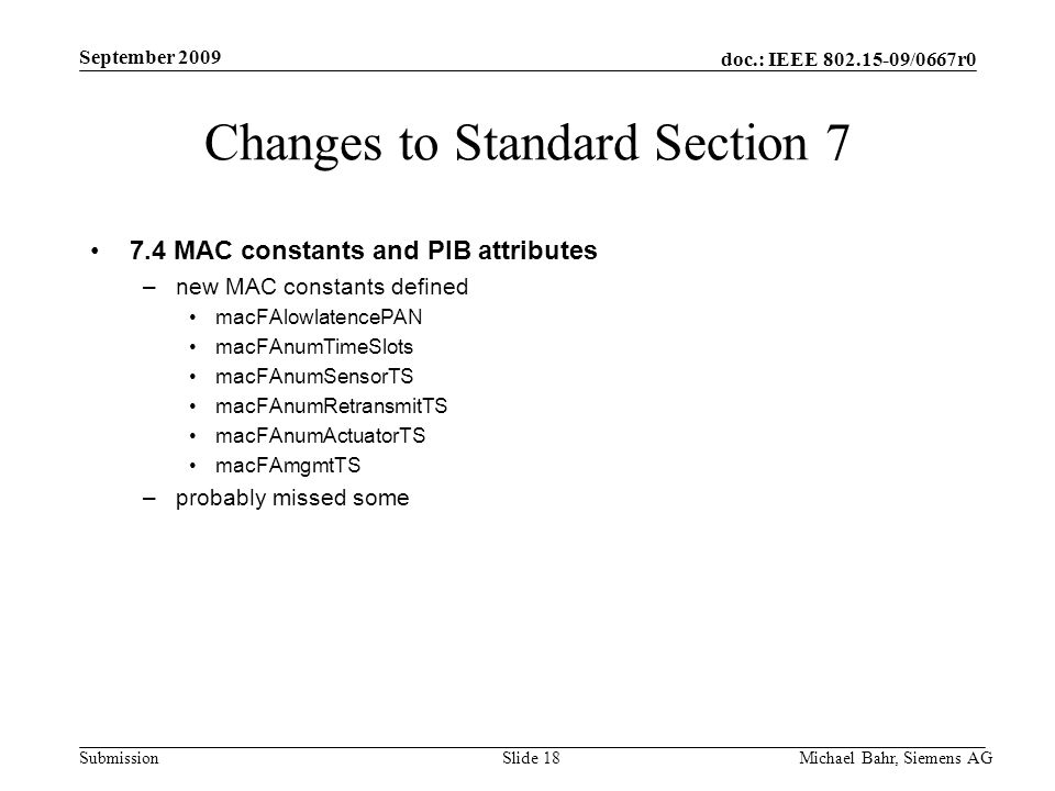 doc.: IEEE /0667r0 Submission September 2009 Michael Bahr, Siemens AGSlide 18 Changes to Standard Section MAC constants and PIB attributes –new MAC constants defined macFAlowlatencePAN macFAnumTimeSlots macFAnumSensorTS macFAnumRetransmitTS macFAnumActuatorTS macFAmgmtTS –probably missed some