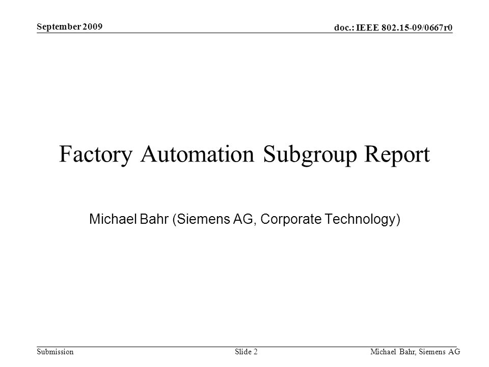 doc.: IEEE /0667r0 Submission September 2009 Michael Bahr, Siemens AGSlide 2 Factory Automation Subgroup Report Michael Bahr (Siemens AG, Corporate Technology)