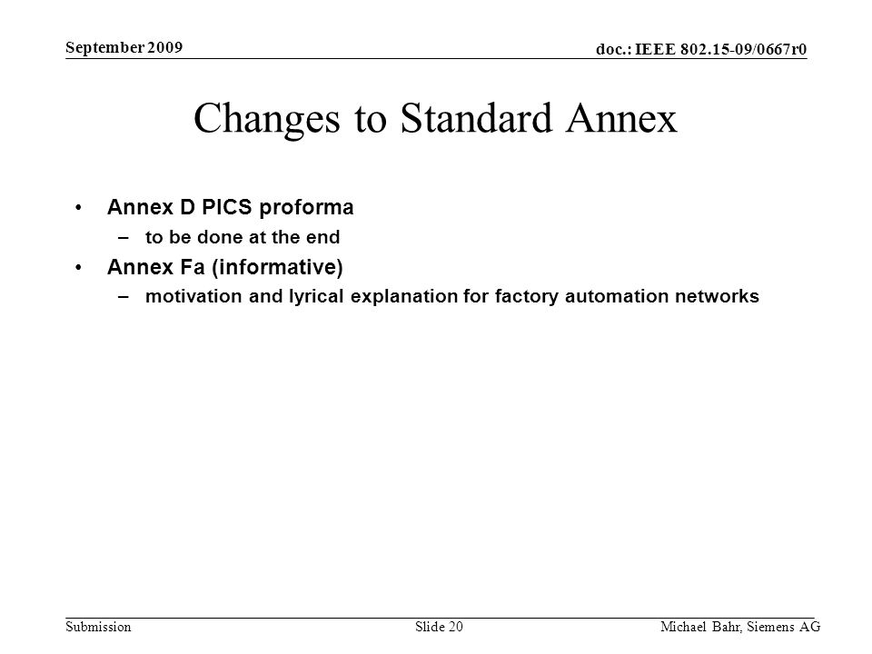 doc.: IEEE /0667r0 Submission September 2009 Michael Bahr, Siemens AGSlide 20 Changes to Standard Annex Annex D PICS proforma –to be done at the end Annex Fa (informative) –motivation and lyrical explanation for factory automation networks