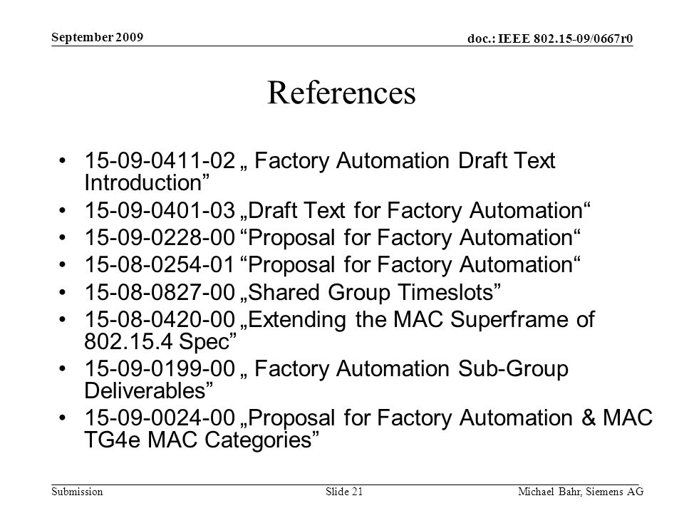 "doc.: IEEE /0667r0 Submission September 2009 Michael Bahr, Siemens AGSlide 21 References "" Factory Automation Draft Text Introduction ""Draft Text for Factory Automation Proposal for Factory Automation Proposal for Factory Automation ""Shared Group Timeslots ""Extending the MAC Superframe of Spec "" Factory Automation Sub-Group Deliverables ""Proposal for Factory Automation & MAC TG4e MAC Categories"