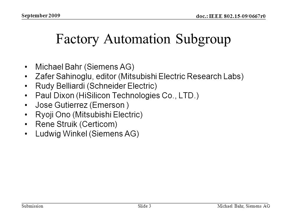 doc.: IEEE /0667r0 Submission September 2009 Michael Bahr, Siemens AGSlide 3 Factory Automation Subgroup Michael Bahr (Siemens AG) Zafer Sahinoglu, editor (Mitsubishi Electric Research Labs) Rudy Belliardi (Schneider Electric) Paul Dixon (HiSilicon Technologies Co., LTD.) Jose Gutierrez (Emerson ) Ryoji Ono (Mitsubishi Electric) Rene Struik (Certicom) Ludwig Winkel (Siemens AG)