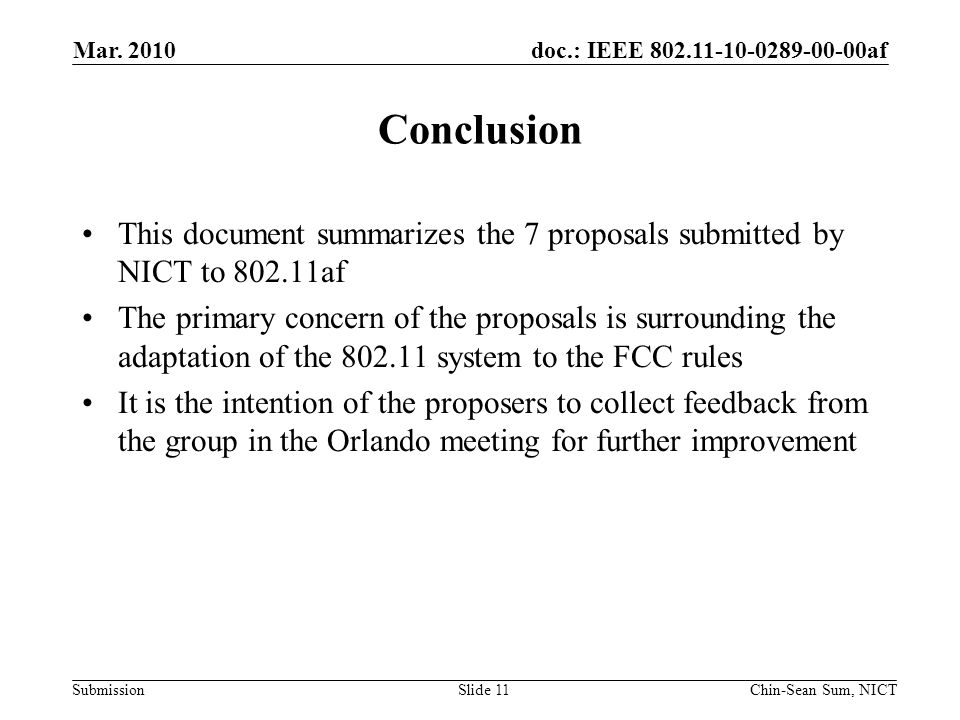 doc.: IEEE 802.11-10-0289-00-00af Submission Conclusion This document summarizes the 7 proposals submitted by NICT to 802.11af The primary concern of the proposals is surrounding the adaptation of the 802.11 system to the FCC rules It is the intention of the proposers to collect feedback from the group in the Orlando meeting for further improvement Mar.