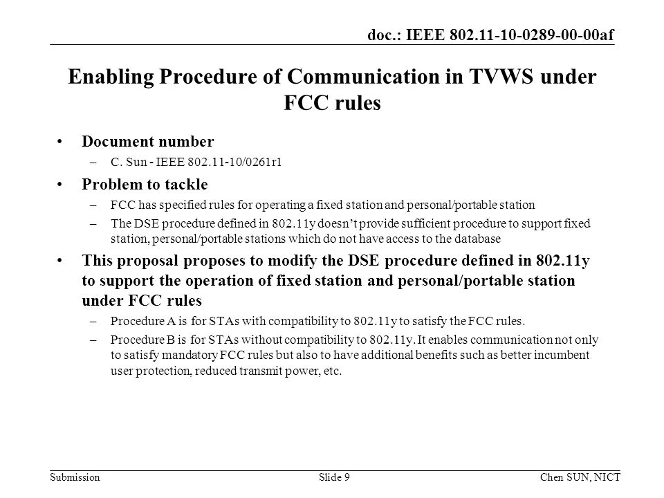 doc.: IEEE 802.11-10-0289-00-00af Submission Requirements and Amendments Regarding TVWS Database Access Document number –H.N Tran - IEEE 802.11-10/0262r0 Problem to tackle –FCC specified rules to establish connection to the database as a requirement to access the TVWS –The current 802.11 specification may not be feasible to facilitate connection to the database Concern raised –This document summarizes the technical requirements to support TVWS database access Proposed amendments –New interfaces to obtain FCC ID, serial number, IP address of the TVWS DB –Modification of existing timer to accommodate long-time counting Mar.