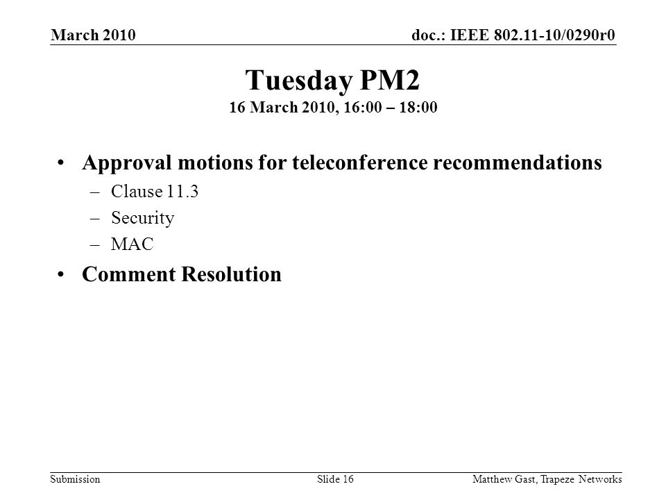 doc.: IEEE /0290r0 Submission March 2010 Matthew Gast, Trapeze NetworksSlide 16 Tuesday PM2 16 March 2010, 16:00 – 18:00 Approval motions for teleconference recommendations –Clause 11.3 –Security –MAC Comment Resolution
