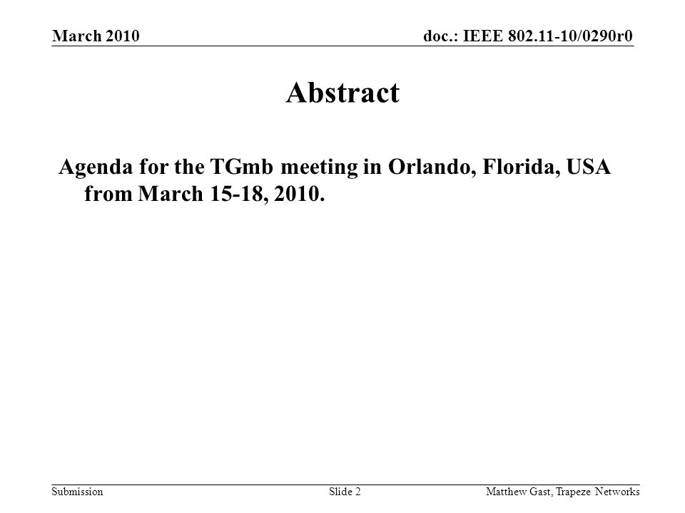 doc.: IEEE /0290r0 Submission March 2010 Matthew Gast, Trapeze NetworksSlide 2 Abstract Agenda for the TGmb meeting in Orlando, Florida, USA from March 15-18, 2010.