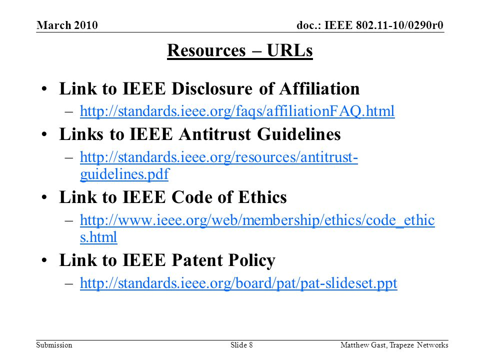 doc.: IEEE /0290r0 Submission March 2010 Matthew Gast, Trapeze NetworksSlide 8 Resources – URLs Link to IEEE Disclosure of Affiliation –  Links to IEEE Antitrust Guidelines –  guidelines.pdfhttp://standards.ieee.org/resources/antitrust- guidelines.pdf Link to IEEE Code of Ethics –  s.htmlhttp://  s.html Link to IEEE Patent Policy –