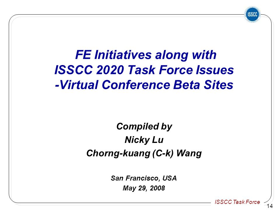 ISSCC Task Force 14 FE Initiatives along with ISSCC 2020 Task Force Issues -Virtual Conference Beta Sites Compiled by Nicky Lu Chorng-kuang (C-k) Wang San Francisco, USA May 29, 2008