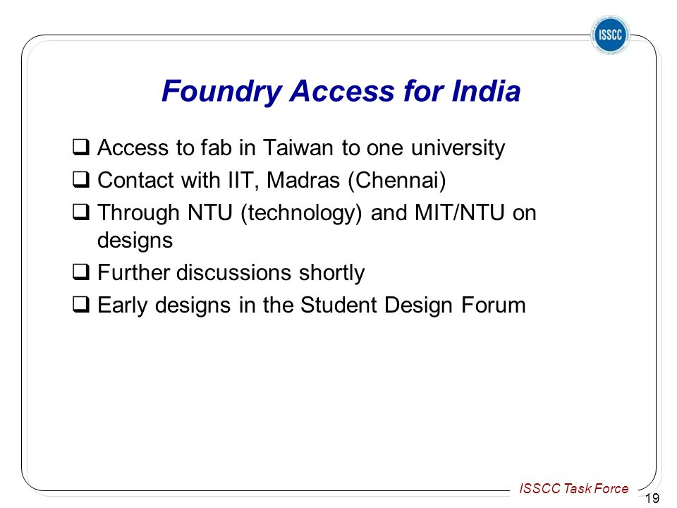 ISSCC Task Force Foundry Access for India  Access to fab in Taiwan to one university  Contact with IIT, Madras (Chennai)  Through NTU (technology) and MIT/NTU on designs  Further discussions shortly  Early designs in the Student Design Forum 19