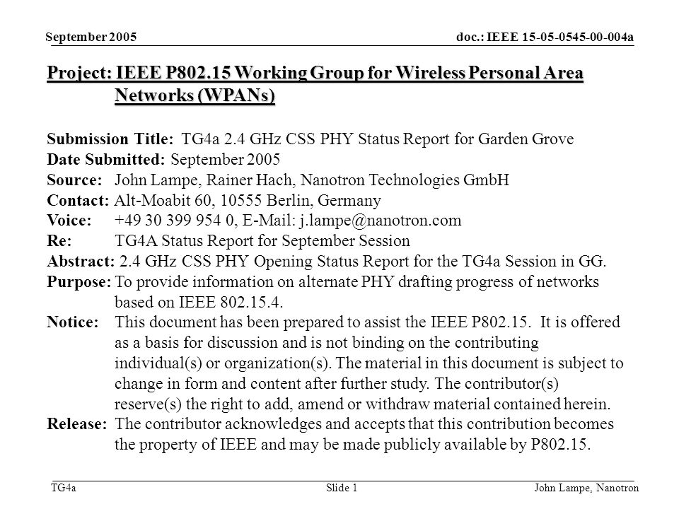 doc.: IEEE 15-05-0545-00-004a TG4a September 2005 John Lampe, NanotronSlide 1 Project: IEEE P802.15 Working Group for Wireless Personal Area Networks (WPANs) Submission Title: TG4a 2.4 GHz CSS PHY Status Report for Garden Grove Date Submitted: September 2005 Source: John Lampe, Rainer Hach, Nanotron Technologies GmbH Contact: Alt-Moabit 60, 10555 Berlin, Germany Voice: +49 30 399 954 0, E-Mail: j.lampe@nanotron.com Re: TG4A Status Report for September Session Abstract: 2.4 GHz CSS PHY Opening Status Report for the TG4a Session in GG.