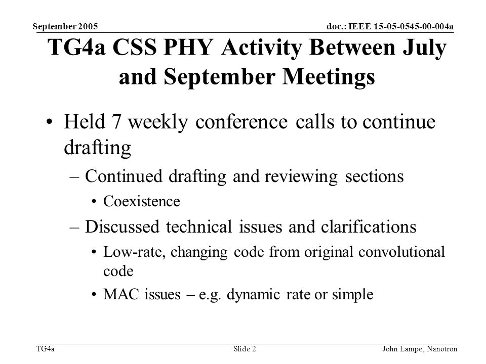 doc.: IEEE 15-05-0545-00-004a TG4a September 2005 John Lampe, NanotronSlide 2 TG4a CSS PHY Activity Between July and September Meetings Held 7 weekly conference calls to continue drafting –Continued drafting and reviewing sections Coexistence –Discussed technical issues and clarifications Low-rate, changing code from original convolutional code MAC issues – e.g.