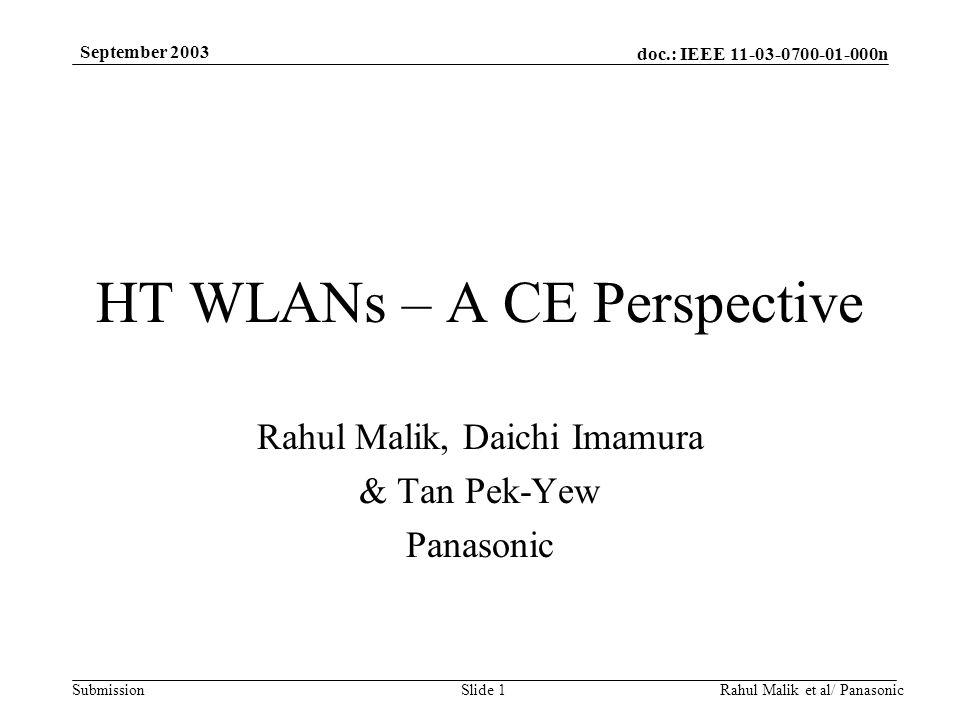 doc.: IEEE 11-03-0700-01-000n Submission September 2003 Rahul Malik et al/ PanasonicSlide 1 HT WLANs – A CE Perspective Rahul Malik, Daichi Imamura & Tan Pek-Yew Panasonic