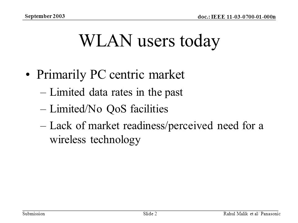 doc.: IEEE 11-03-0700-01-000n Submission September 2003 Rahul Malik et al/ PanasonicSlide 2 WLAN users today Primarily PC centric market –Limited data rates in the past –Limited/No QoS facilities –Lack of market readiness/perceived need for a wireless technology