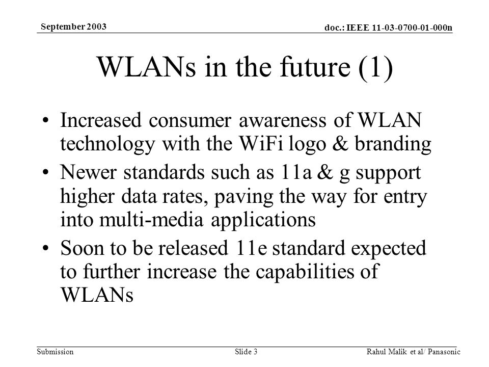 doc.: IEEE 11-03-0700-01-000n Submission September 2003 Rahul Malik et al/ PanasonicSlide 3 WLANs in the future (1) Increased consumer awareness of WLAN technology with the WiFi logo & branding Newer standards such as 11a & g support higher data rates, paving the way for entry into multi-media applications Soon to be released 11e standard expected to further increase the capabilities of WLANs