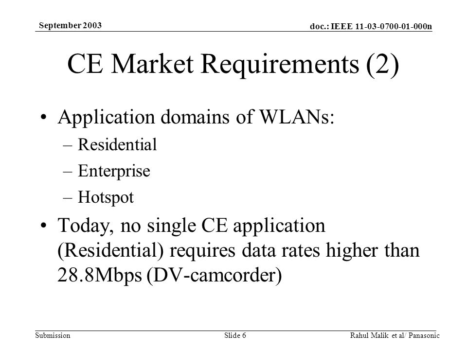 doc.: IEEE 11-03-0700-01-000n Submission September 2003 Rahul Malik et al/ PanasonicSlide 6 CE Market Requirements (2) Application domains of WLANs: –Residential –Enterprise –Hotspot Today, no single CE application (Residential) requires data rates higher than 28.8Mbps (DV-camcorder)