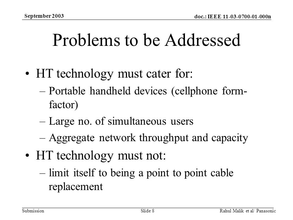 doc.: IEEE 11-03-0700-01-000n Submission September 2003 Rahul Malik et al/ PanasonicSlide 8 Problems to be Addressed HT technology must cater for: –Portable handheld devices (cellphone form- factor) –Large no.