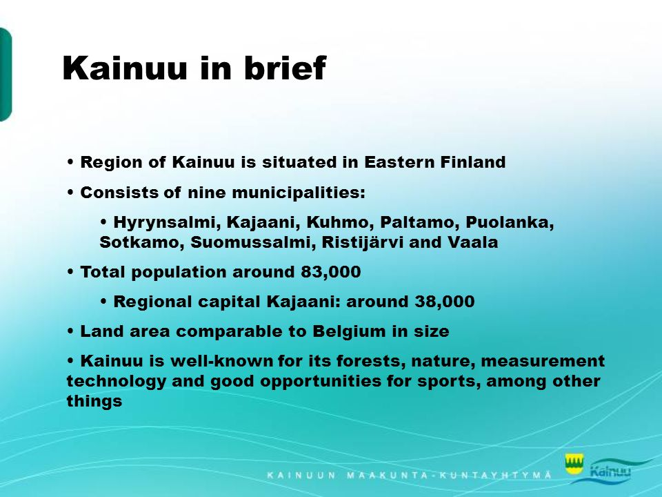 Kainuu in brief Region of Kainuu is situated in Eastern Finland Consists of nine municipalities: Hyrynsalmi, Kajaani, Kuhmo, Paltamo, Puolanka, Sotkamo, Suomussalmi, Ristijärvi and Vaala Total population around 83,000 Regional capital Kajaani: around 38,000 Land area comparable to Belgium in size Kainuu is well-known for its forests, nature, measurement technology and good opportunities for sports, among other things