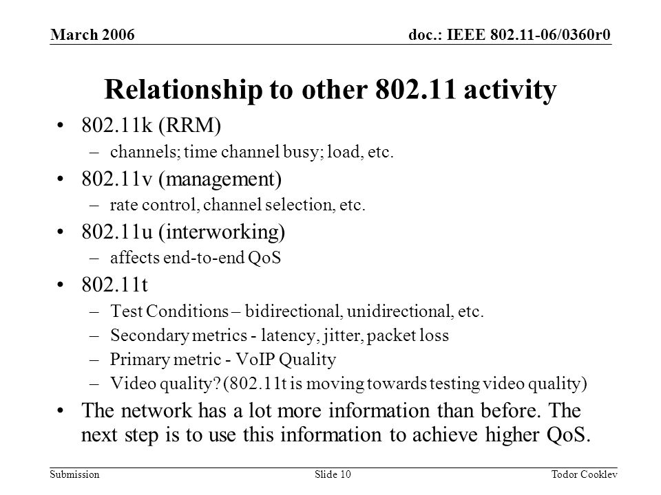 doc.: IEEE 802.11-06/0360r0 Submission March 2006 Todor CooklevSlide 10 Relationship to other 802.11 activity 802.11k (RRM) –channels; time channel busy; load, etc.