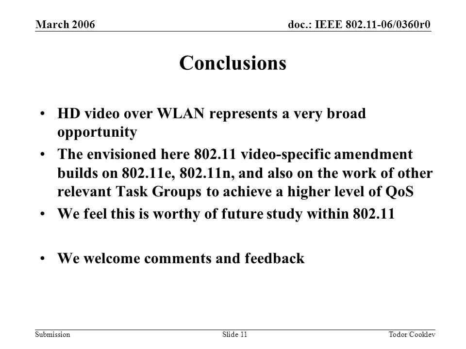 doc.: IEEE 802.11-06/0360r0 Submission March 2006 Todor CooklevSlide 11 Conclusions HD video over WLAN represents a very broad opportunity The envisioned here 802.11 video-specific amendment builds on 802.11e, 802.11n, and also on the work of other relevant Task Groups to achieve a higher level of QoS We feel this is worthy of future study within 802.11 We welcome comments and feedback