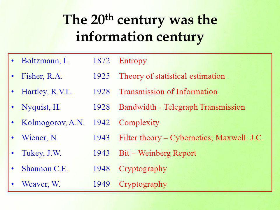 The 20 th century was the information century Boltzmann, L. 1872 EntropyBoltzmann, L. 1872 Entropy Fisher, R.A. 1925 Theory of statistical estimationF