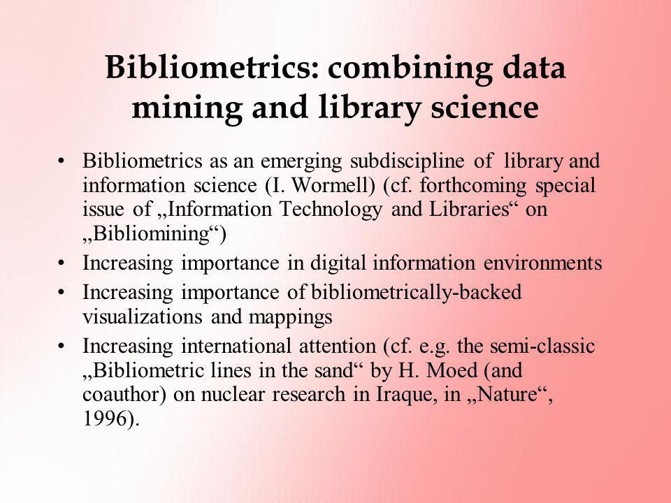 Bibliometrics: combining data mining and library science Bibliometrics as an emerging subdiscipline of library and information science (I. Wormell) (c