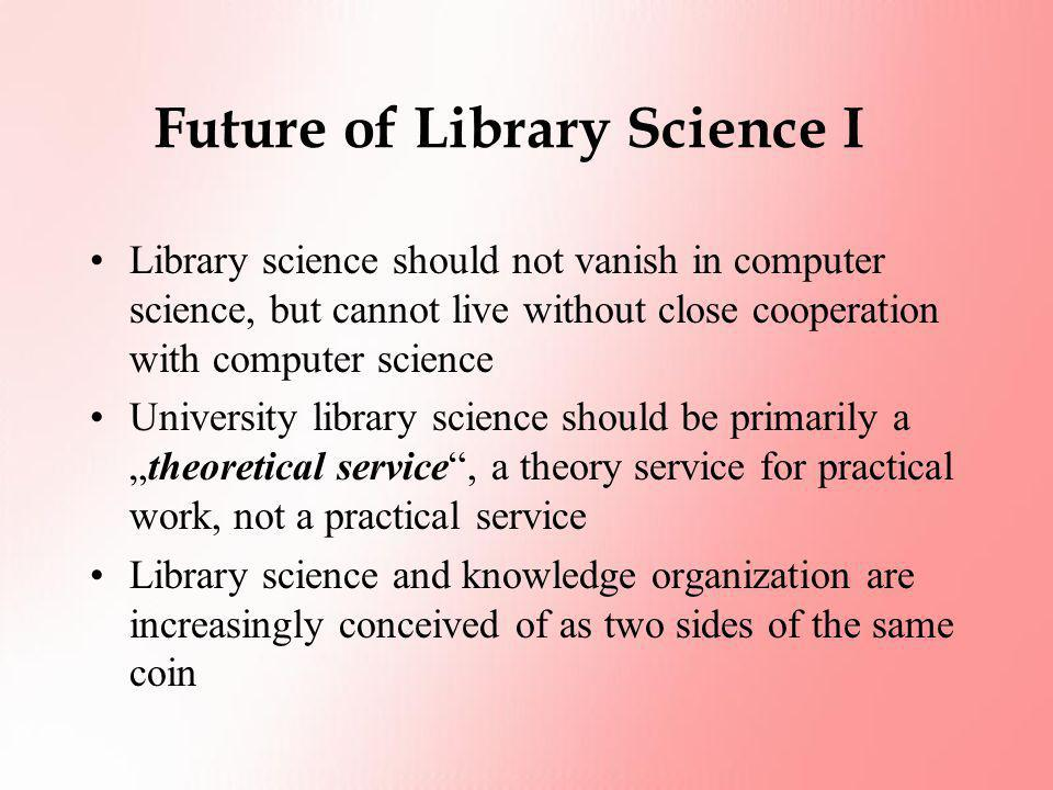 Future of Library Science I Library science should not vanish in computer science, but cannot live without close cooperation with computer science Uni